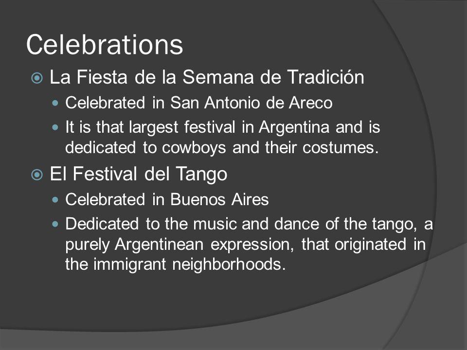 Celebrations  La Fiesta de la Semana de Tradición Celebrated in San Antonio de Areco It is that largest festival in Argentina and is dedicated to cowboys and their costumes.