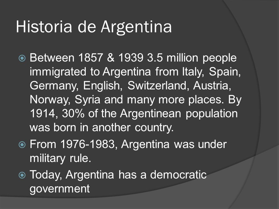 Historia de Argentina  Between 1857 & 1939 3.5 million people immigrated to Argentina from Italy, Spain, Germany, English, Switzerland, Austria, Norway, Syria and many more places.
