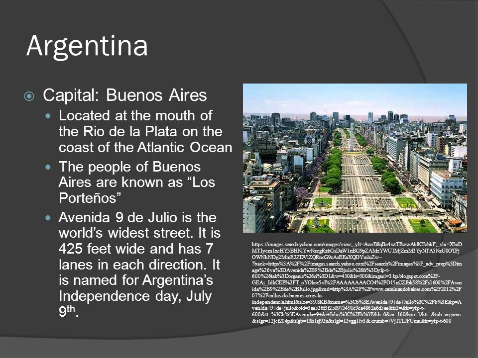 Argentina  Capital: Buenos Aires Located at the mouth of the Rio de la Plata on the coast of the Atlantic Ocean The people of Buenos Aires are known as Los Porteños Avenida 9 de Julio is the world's widest street.