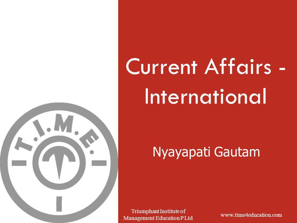 www.time4education.com Triumphant Institute of Management Education P Ltd Nyayapati Gautam Current Affairs - International