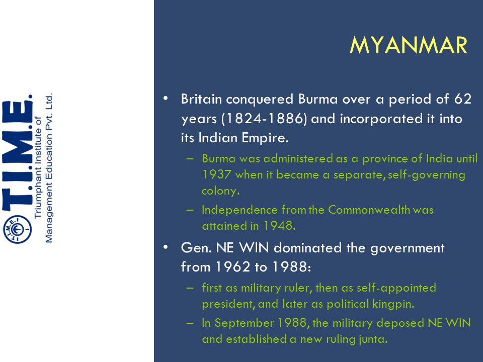MYANMAR Britain conquered Burma over a period of 62 years (1824-1886) and incorporated it into its Indian Empire. –Burma was administered as a provinc