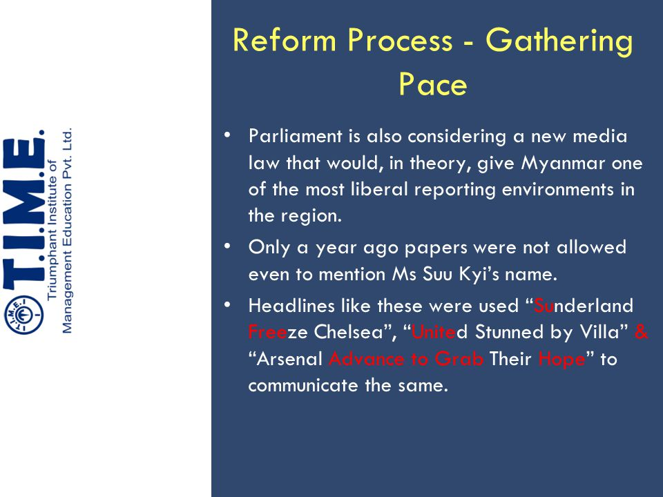 Reform Process - Gathering Pace Parliament is also considering a new media law that would, in theory, give Myanmar one of the most liberal reporting environments in the region.