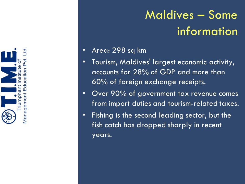 Maldives – Some information Area: 298 sq km Tourism, Maldives' largest economic activity, accounts for 28% of GDP and more than 60% of foreign exchang
