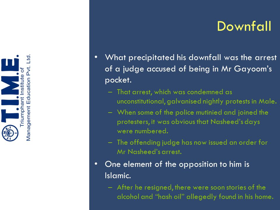 Downfall What precipitated his downfall was the arrest of a judge accused of being in Mr Gayoom's pocket.
