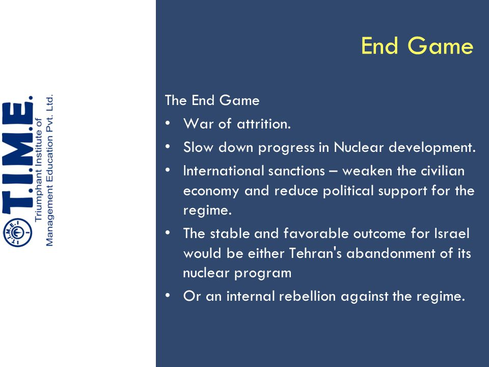 End Game The End Game War of attrition. Slow down progress in Nuclear development.