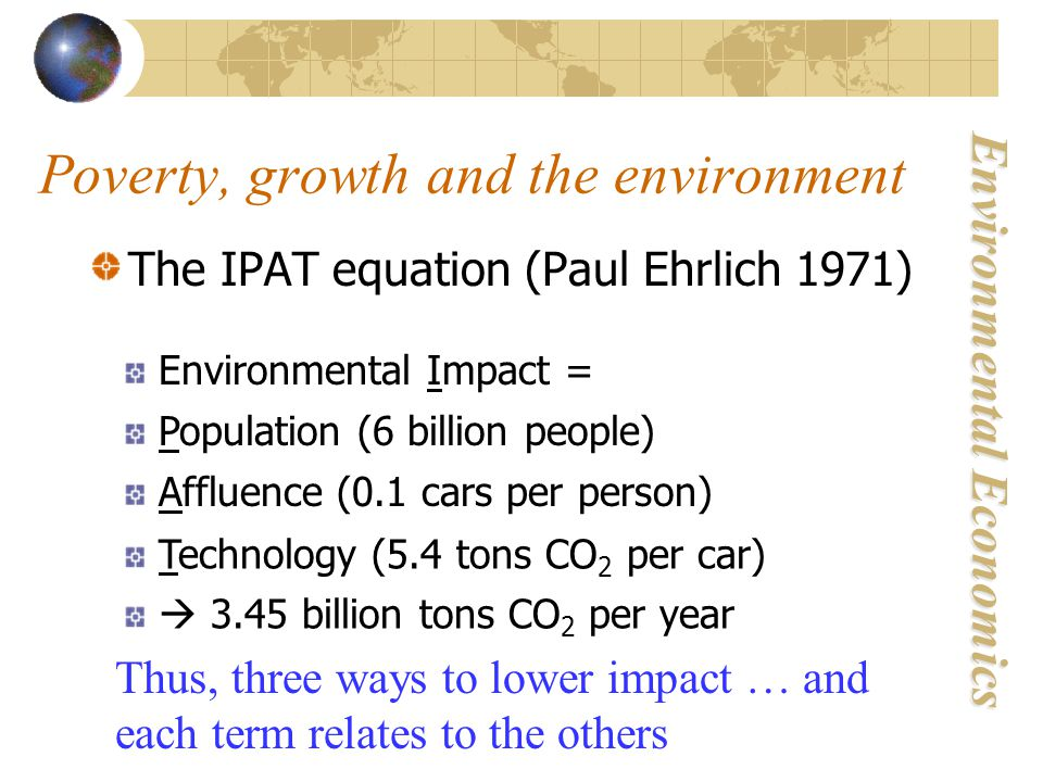 Environmental Economics The IPAT equation (Paul Ehrlich 1971) Environmental Impact = Population (6 billion people) Affluence (0.1 cars per person) Technology (5.4 tons CO 2 per car) Thus, three ways to lower impact … and each term relates to the others  3.45 billion tons CO 2 per year Poverty, growth and the environment