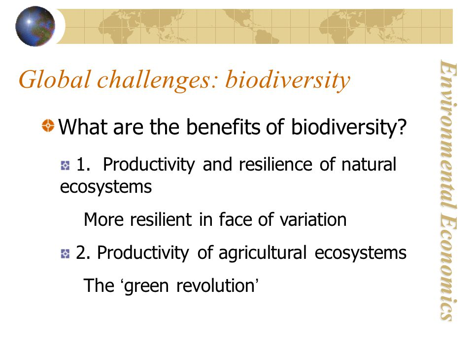 Environmental Economics Global challenges: biodiversity What are the benefits of biodiversity.