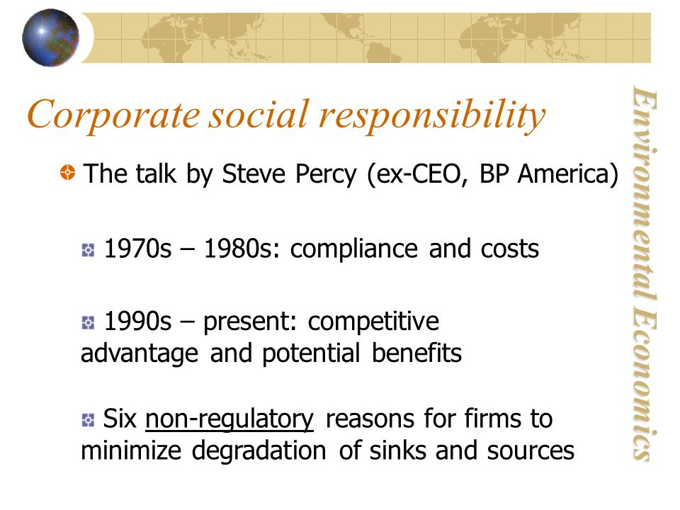 Environmental Economics Corporate social responsibility The talk by Steve Percy (ex-CEO, BP America) 1970s – 1980s: compliance and costs 1990s – present: competitive advantage and potential benefits Six non-regulatory reasons for firms to minimize degradation of sinks and sources