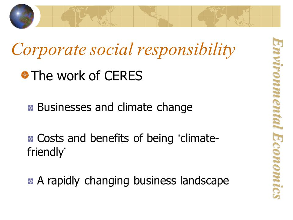 Environmental Economics Corporate social responsibility The work of CERES Businesses and climate change Costs and benefits of being ' climate- friendly ' A rapidly changing business landscape