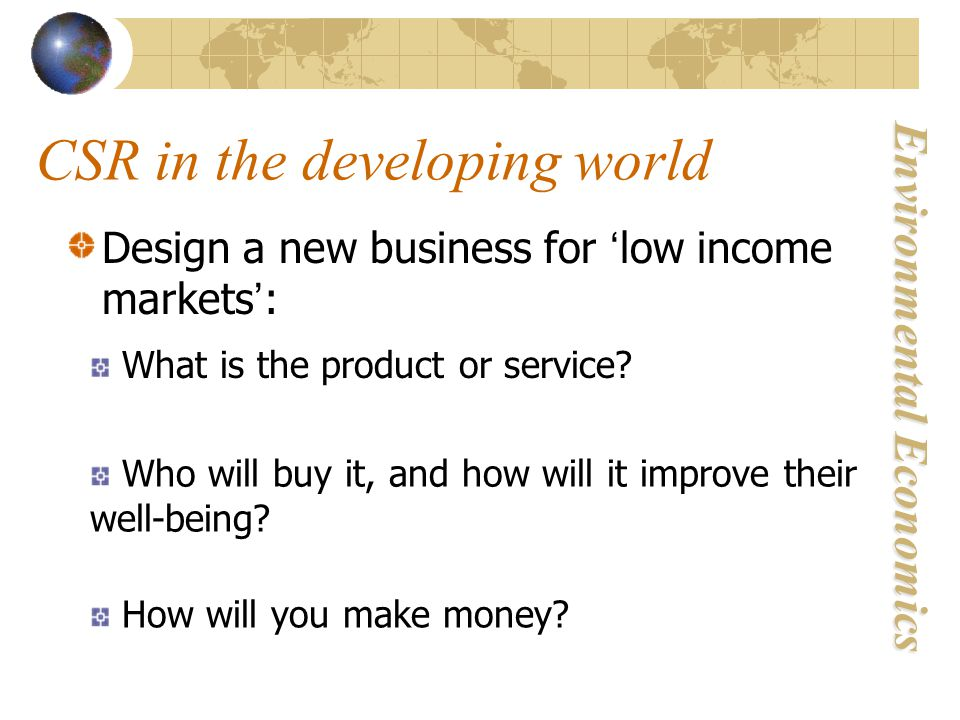 Environmental Economics CSR in the developing world Design a new business for ' low income markets ' : What is the product or service.