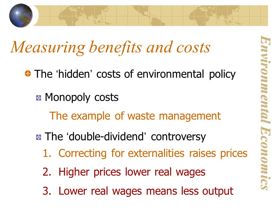 Environmental Economics Measuring benefits and costs The ' hidden ' costs of environmental policy Monopoly costs The example of waste management The ' double-dividend ' controversy 1.