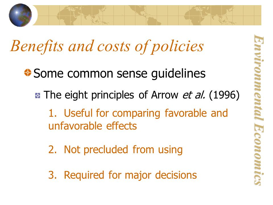 Environmental Economics Benefits and costs of policies Some common sense guidelines The eight principles of Arrow et al.