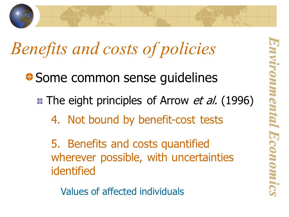 Environmental Economics Benefits and costs of policies Some common sense guidelines The eight principles of Arrow et al. (1996) 4. Not bound by benefi