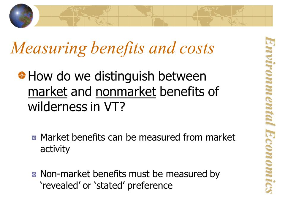 Environmental Economics Measuring benefits and costs How do we distinguish between market and nonmarket benefits of wilderness in VT.