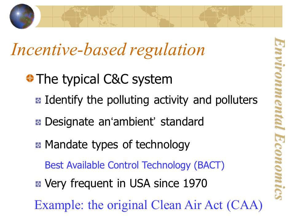 Environmental Economics Incentive-based regulation The typical C&C system Identify the polluting activity and polluters Designate an ' ambient ' standard Mandate types of technology Very frequent in USA since 1970 Example: the original Clean Air Act (CAA) Best Available Control Technology (BACT)