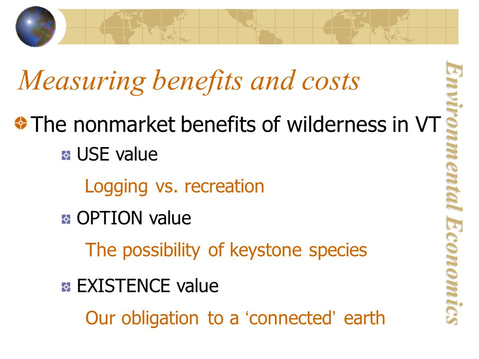 Environmental Economics Measuring benefits and costs The nonmarket benefits of wilderness in VT USE value Logging vs.