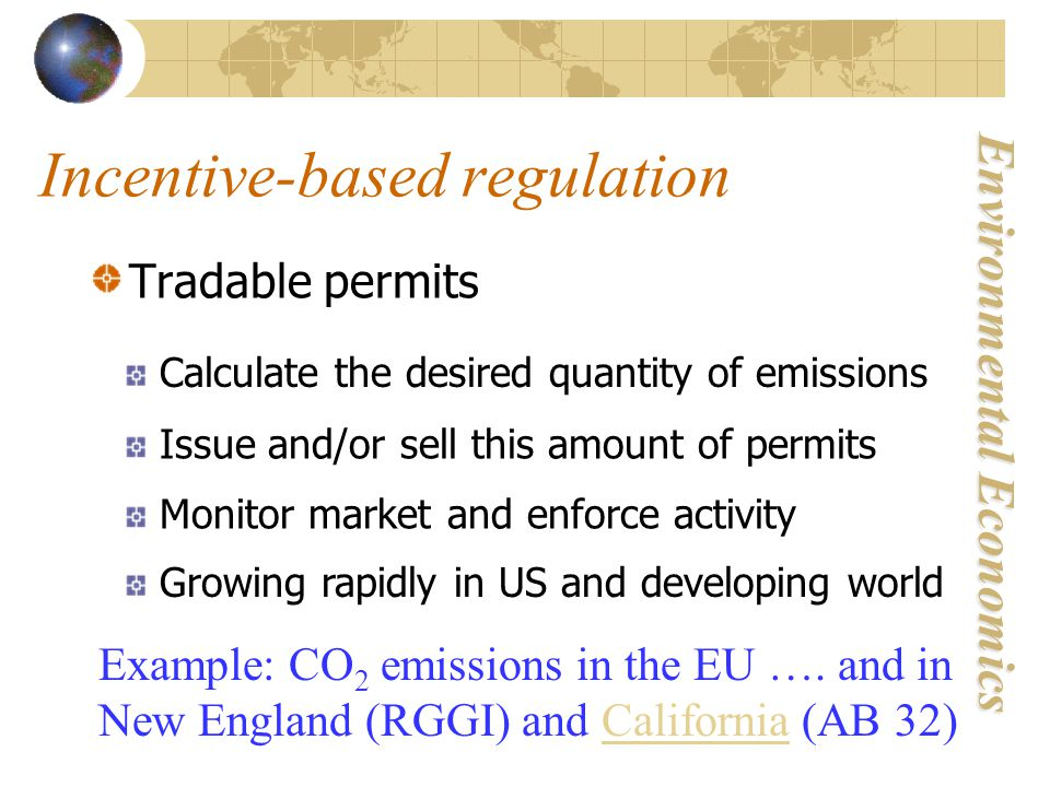 Environmental Economics Incentive-based regulation Tradable permits Calculate the desired quantity of emissions Issue and/or sell this amount of permits Monitor market and enforce activity Growing rapidly in US and developing world Example: CO 2 emissions in the EU ….