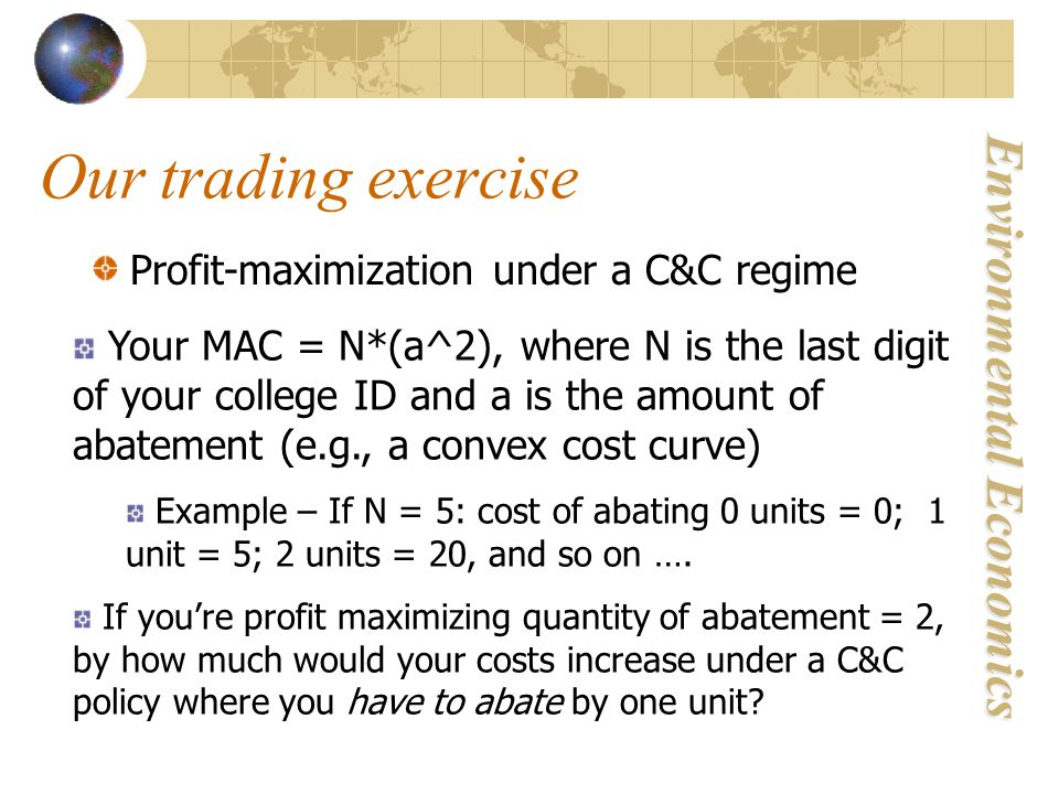 Environmental Economics Profit-maximization under a C&C regime Your MAC = N*(a^2), where N is the last digit of your college ID and a is the amount of abatement (e.g., a convex cost curve) Example – If N = 5: cost of abating 0 units = 0; 1 unit = 5; 2 units = 20, and so on ….
