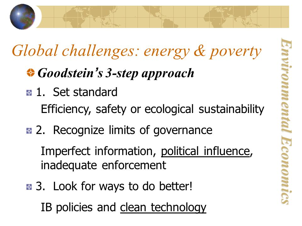 Environmental Economics Global challenges: energy & poverty Goodstein ' s 3-step approach 1. Set standard Efficiency, safety or ecological sustainabil