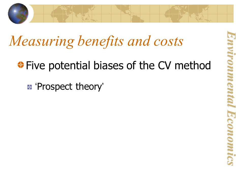 Environmental Economics Measuring benefits and costs Five potential biases of the CV method 'Prospect theory'