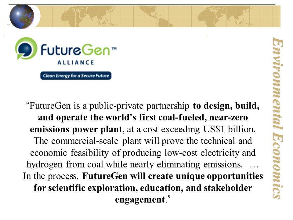 Environmental Economics FutureGen is a public-private partnership to design, build, and operate the world s first coal-fueled, near-zero emissions power plant, at a cost exceeding US$1 billion.