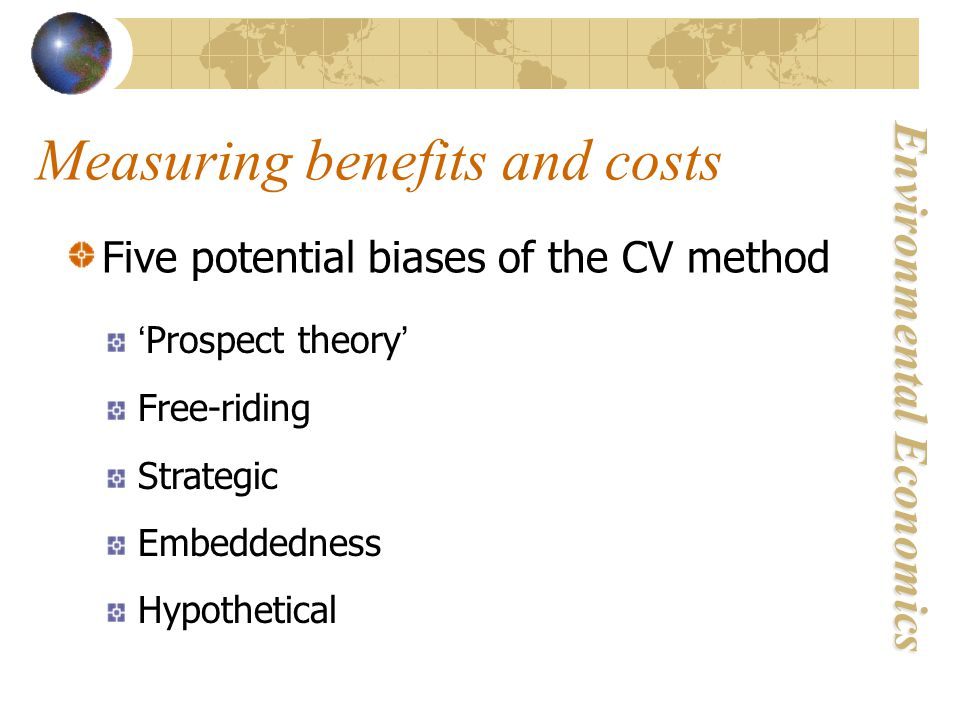 Environmental Economics Measuring benefits and costs Five potential biases of the CV method 'Prospect theory' Free-riding Strategic Embeddedness Hypothetical