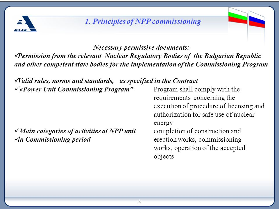 1. Principles of NPP commissioning Necessary permissive documents: Permission from the relevant Nuclear Regulatory Bodies of the Bulgarian Republic an