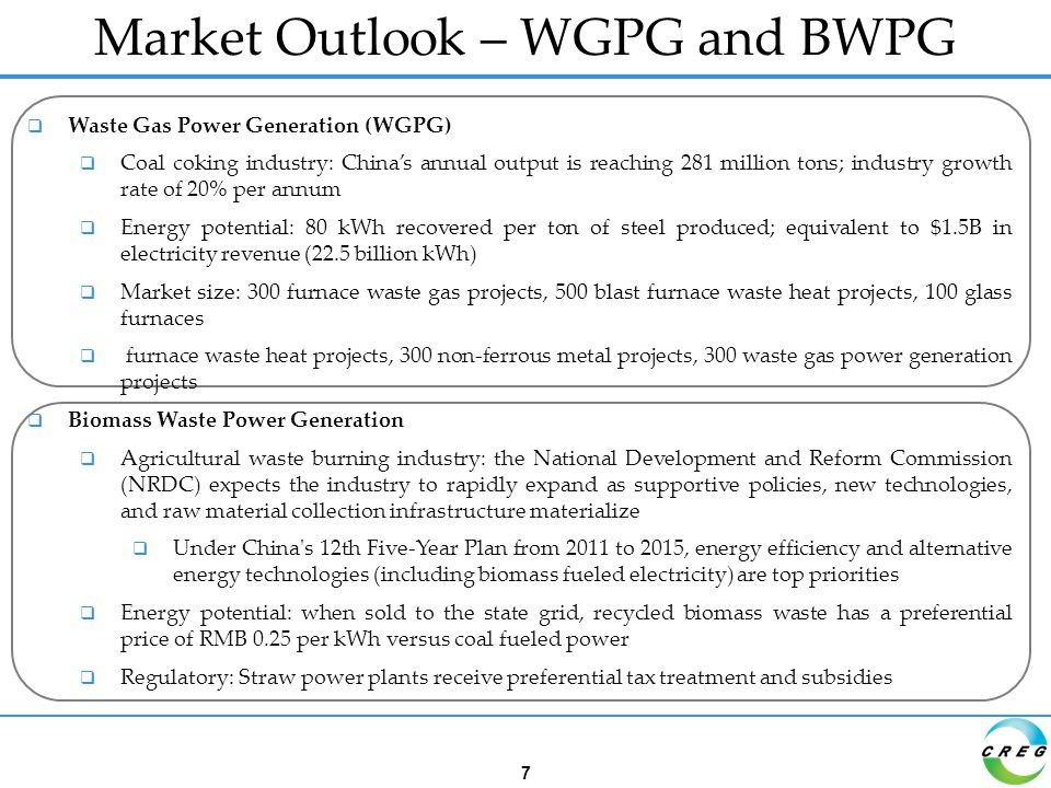  Waste Gas Power Generation (WGPG)  Coal coking industry: China's annual output is reaching 281 million tons; industry growth rate of 20% per annum  Energy potential: 80 kWh recovered per ton of steel produced; equivalent to $1.5B in electricity revenue (22.5 billion kWh)  Market size: 300 furnace waste gas projects, 500 blast furnace waste heat projects, 100 glass furnaces  furnace waste heat projects, 300 non-ferrous metal projects, 300 waste gas power generation projects  Biomass Waste Power Generation  Agricultural waste burning industry: the National Development and Reform Commission (NRDC) expects the industry to rapidly expand as supportive policies, new technologies, and raw material collection infrastructure materialize  Under China s 12th Five-Year Plan from 2011 to 2015, energy efficiency and alternative energy technologies (including biomass fueled electricity) are top priorities  Energy potential: when sold to the state grid, recycled biomass waste has a preferential price of RMB 0.25 per kWh versus coal fueled power  Regulatory: Straw power plants receive preferential tax treatment and subsidies Market Outlook – WGPG and BWPG 7