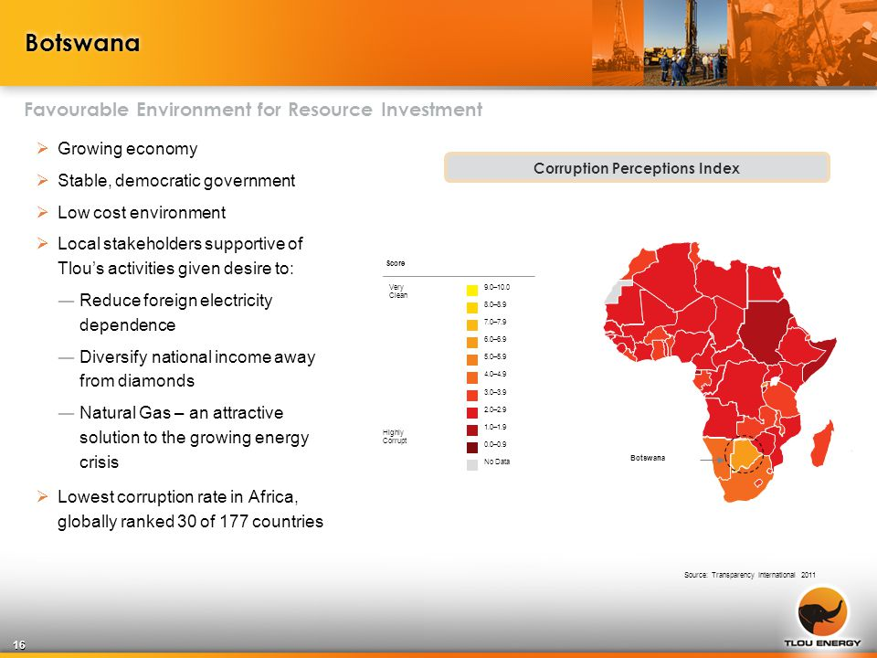 Botswana Favourable Environment for Resource Investment Corruption Perceptions Index Score 0.0–0.9 1.0–1.9 2.0–2.9 3.0–3.9 4.0–4.9 5.0–5.9 6.0–6.9 7.0–7.9 8.0–8.9 9.0–10.0 No Data Very Clean Highly Corrupt Botswana Source: Transparency International 2011  Growing economy  Stable, democratic government  Low cost environment  Local stakeholders supportive of Tlou's activities given desire to: ―Reduce foreign electricity dependence ―Diversify national income away from diamonds ―Natural Gas – an attractive solution to the growing energy crisis  Lowest corruption rate in Africa, globally ranked 30 of 177 countries 16