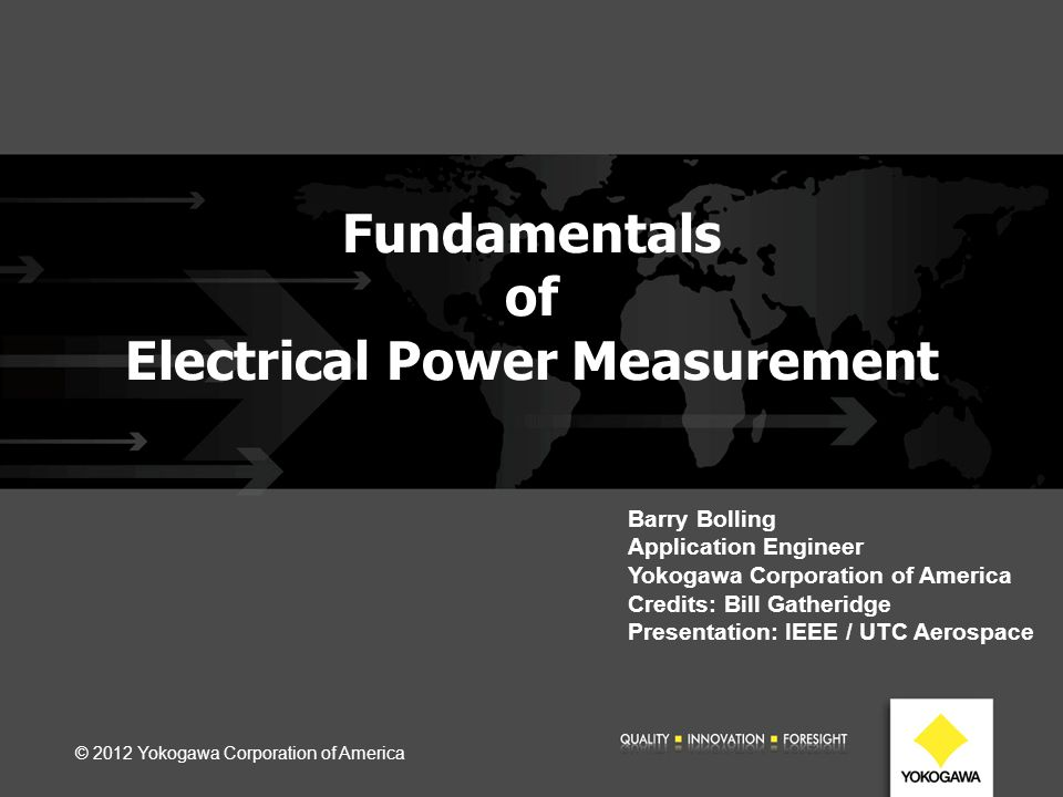 Fundamentals of Electrical Power Measurement © 2012 Yokogawa Corporation of America Barry Bolling Application Engineer Yokogawa Corporation of America