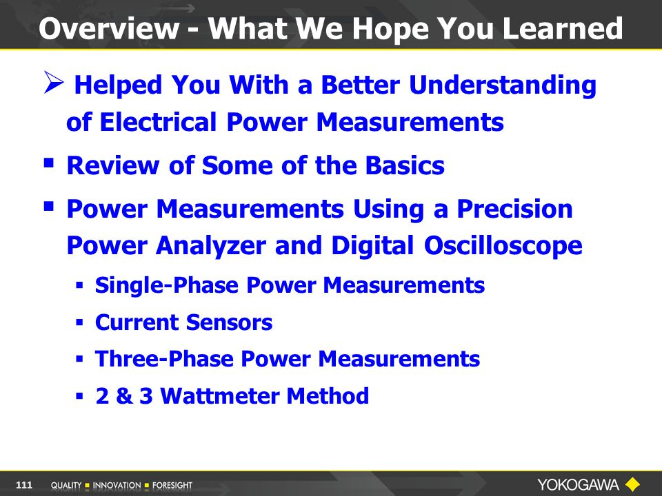 Overview - What We Hope You Learned  Helped You With a Better Understanding of Electrical Power Measurements  Review of Some of the Basics  Power Measurements Using a Precision Power Analyzer and Digital Oscilloscope  Single-Phase Power Measurements  Current Sensors  Three-Phase Power Measurements  2 & 3 Wattmeter Method 111