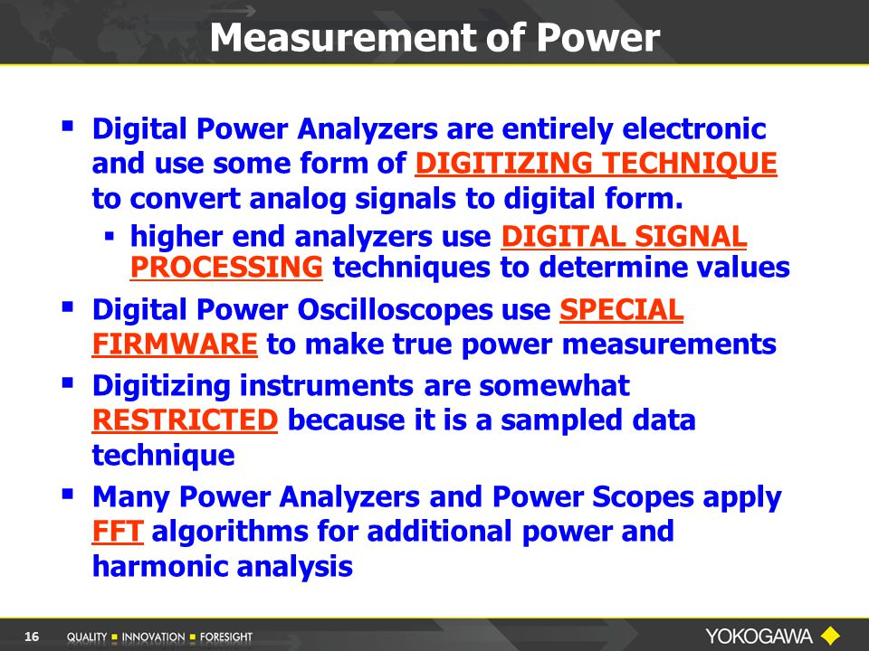 Measurement of Power  Digital Power Analyzers are entirely electronic and use some form of DIGITIZING TECHNIQUE to convert analog signals to digital form.