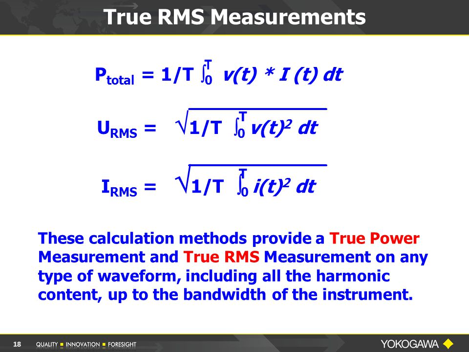 These calculation methods provide a True Power Measurement and True RMS Measurement on any type of waveform, including all the harmonic content, up to the bandwidth of the instrument.