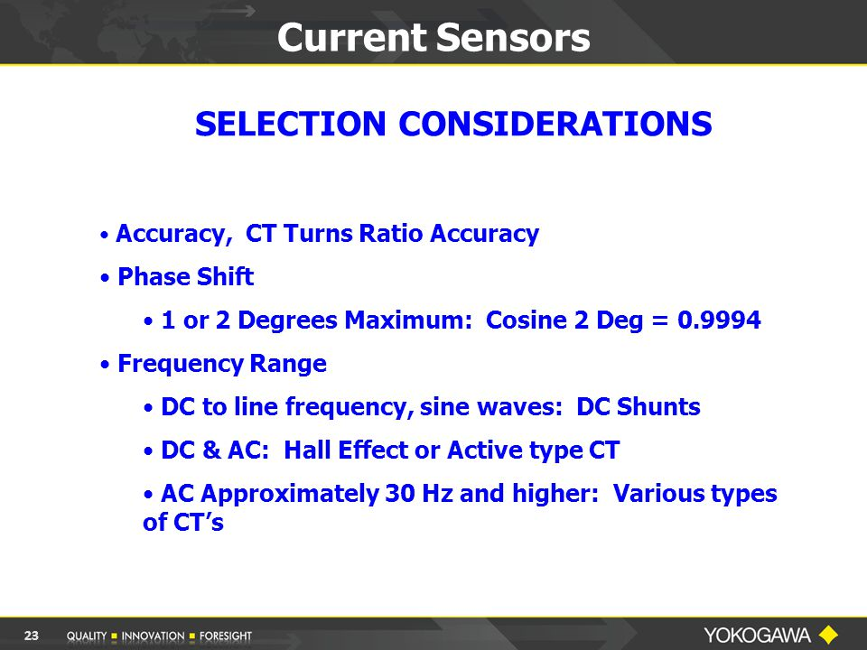 Current Sensors SELECTION CONSIDERATIONS Accuracy, CT Turns Ratio Accuracy Phase Shift 1 or 2 Degrees Maximum: Cosine 2 Deg = 0.9994 Frequency Range DC to line frequency, sine waves: DC Shunts DC & AC: Hall Effect or Active type CT AC Approximately 30 Hz and higher: Various types of CT's 23