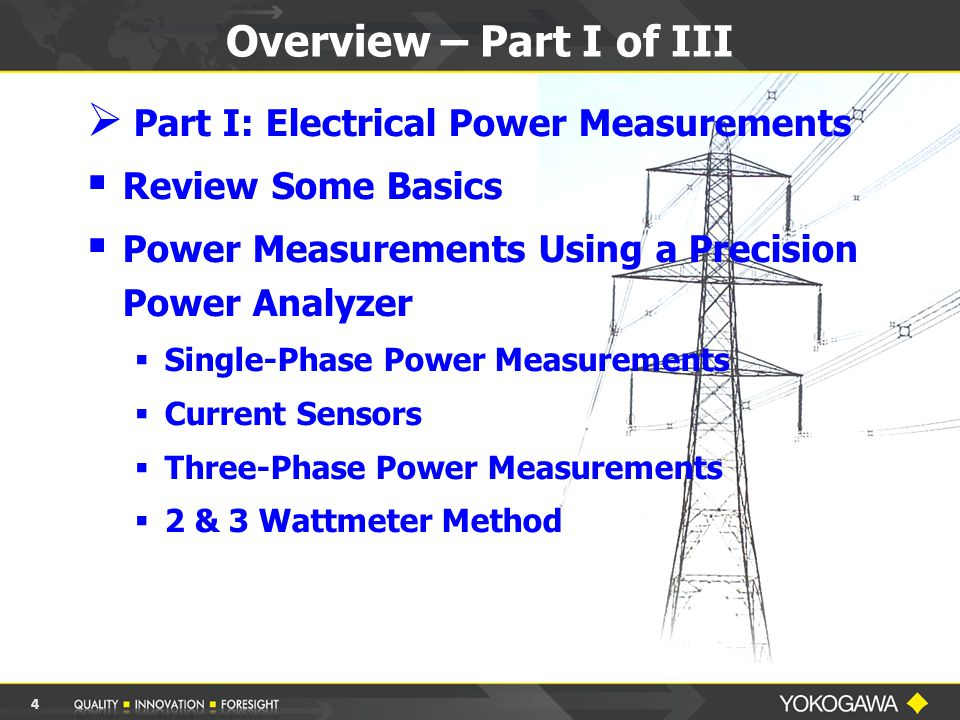 Overview – Part I of III  Part I: Electrical Power Measurements  Review Some Basics  Power Measurements Using a Precision Power Analyzer  Single-Phase Power Measurements  Current Sensors  Three-Phase Power Measurements  2 & 3 Wattmeter Method 4