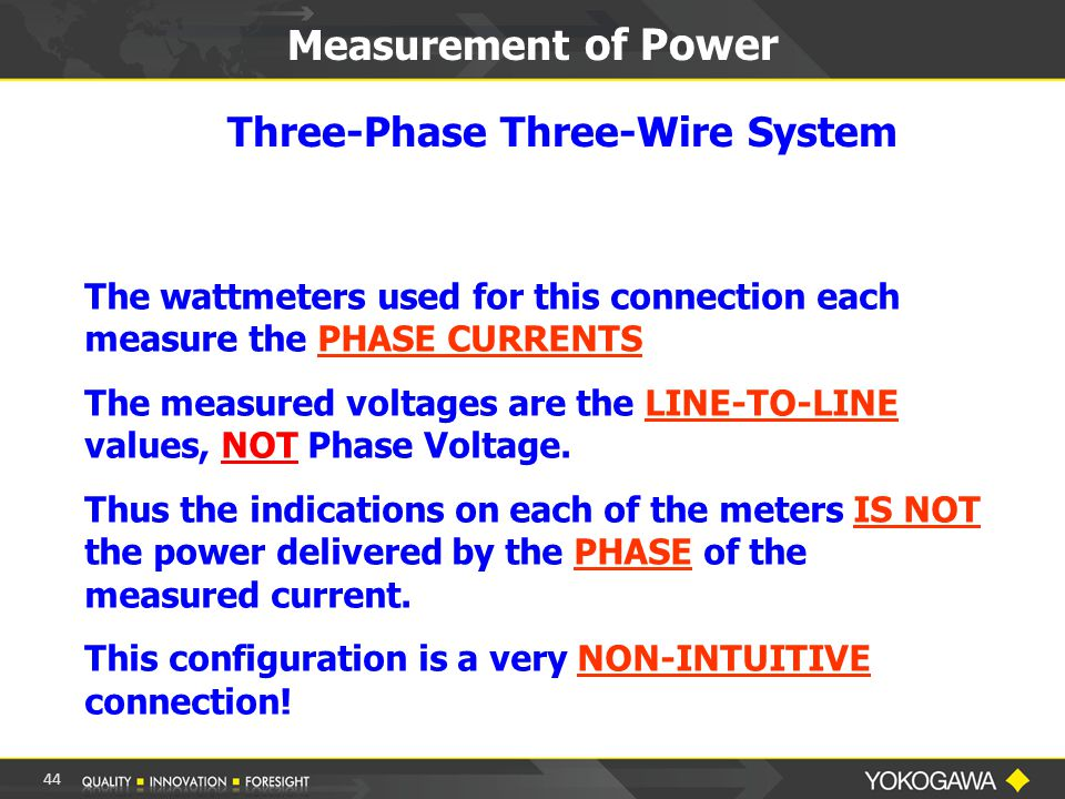 Measurement of Power Three-Phase Three-Wire System The wattmeters used for this connection each measure the PHASE CURRENTS The measured voltages are the LINE-TO-LINE values, NOT Phase Voltage.