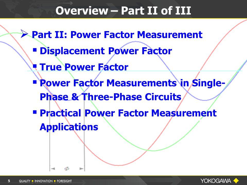 Overview – Part II of III  Part II: Power Factor Measurement  Displacement Power Factor  True Power Factor  Power Factor Measurements in Single- Phase & Three-Phase Circuits  Practical Power Factor Measurement Applications 5