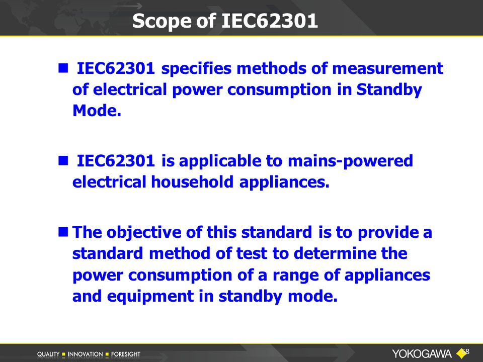 Scope of IEC62301 IEC62301 specifies methods of measurement of electrical power consumption in Standby Mode.