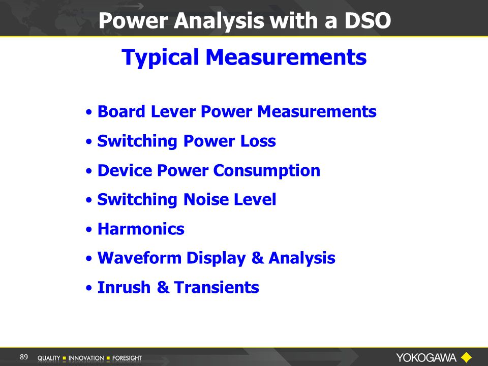 89 Power Analysis with a DSO Typical Measurements Board Lever Power Measurements Switching Power Loss Device Power Consumption Switching Noise Level Harmonics Waveform Display & Analysis Inrush & Transients