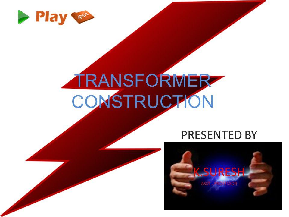 TRANSFORMER CONSTRUCTION PRESENTED BY K.SURESH ASST. PROFESSOR