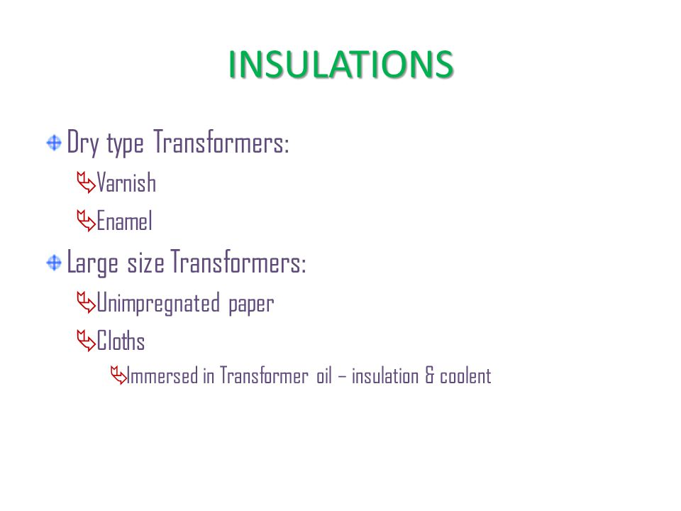 INSULATIONS Dry type Transformers:  Varnish  Enamel Large size Transformers:  Unimpregnated paper  Cloths  Immersed in Transformer oil – insulation & coolent