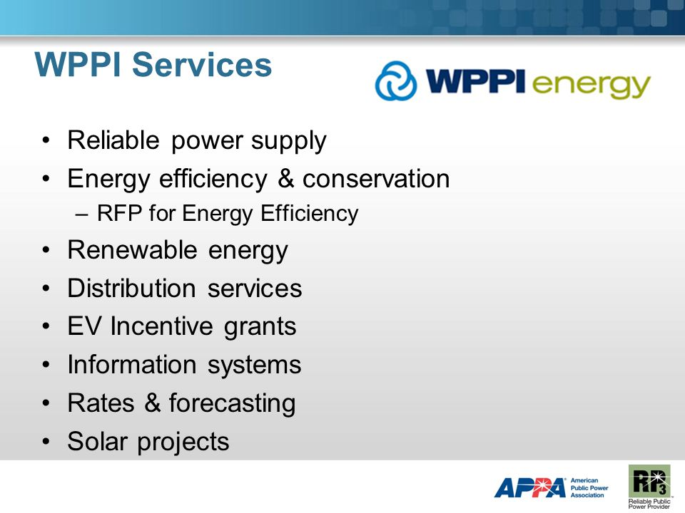 WPPI Services Reliable power supply Energy efficiency & conservation –RFP for Energy Efficiency Renewable energy Distribution services EV Incentive grants Information systems Rates & forecasting Solar projects