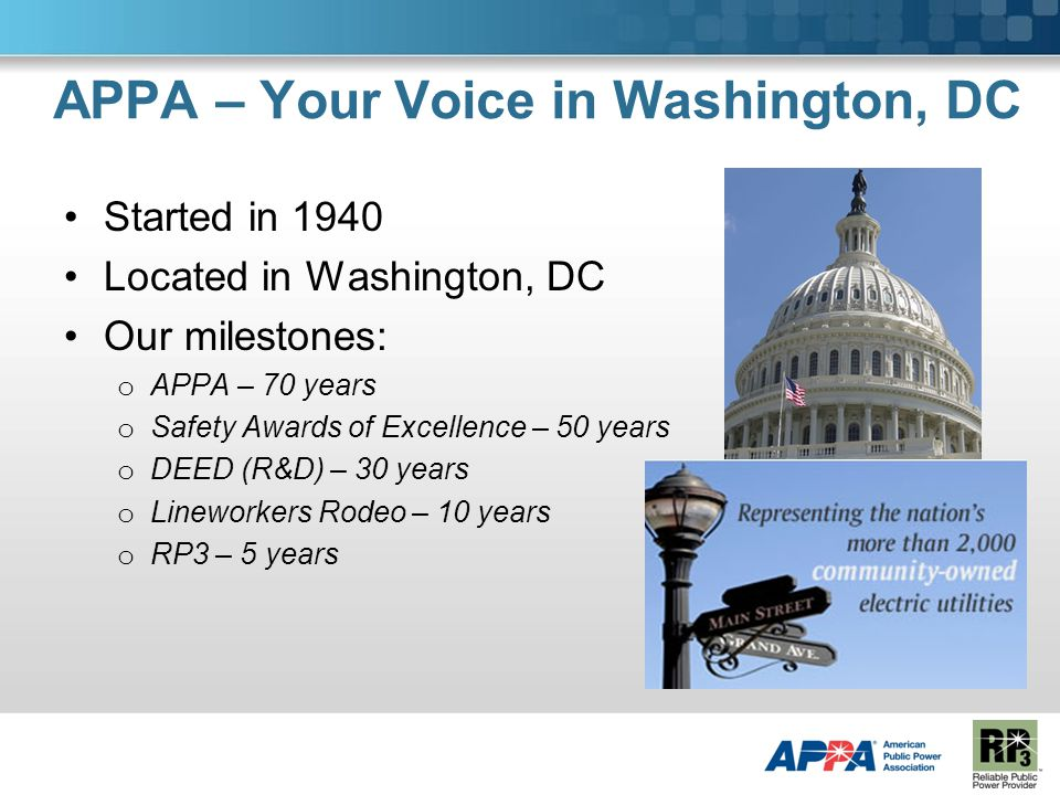 APPA – Your Voice in Washington, DC Started in 1940 Located in Washington, DC Our milestones: o APPA – 70 years o Safety Awards of Excellence – 50 years o DEED (R&D) – 30 years o Lineworkers Rodeo – 10 years o RP3 – 5 years