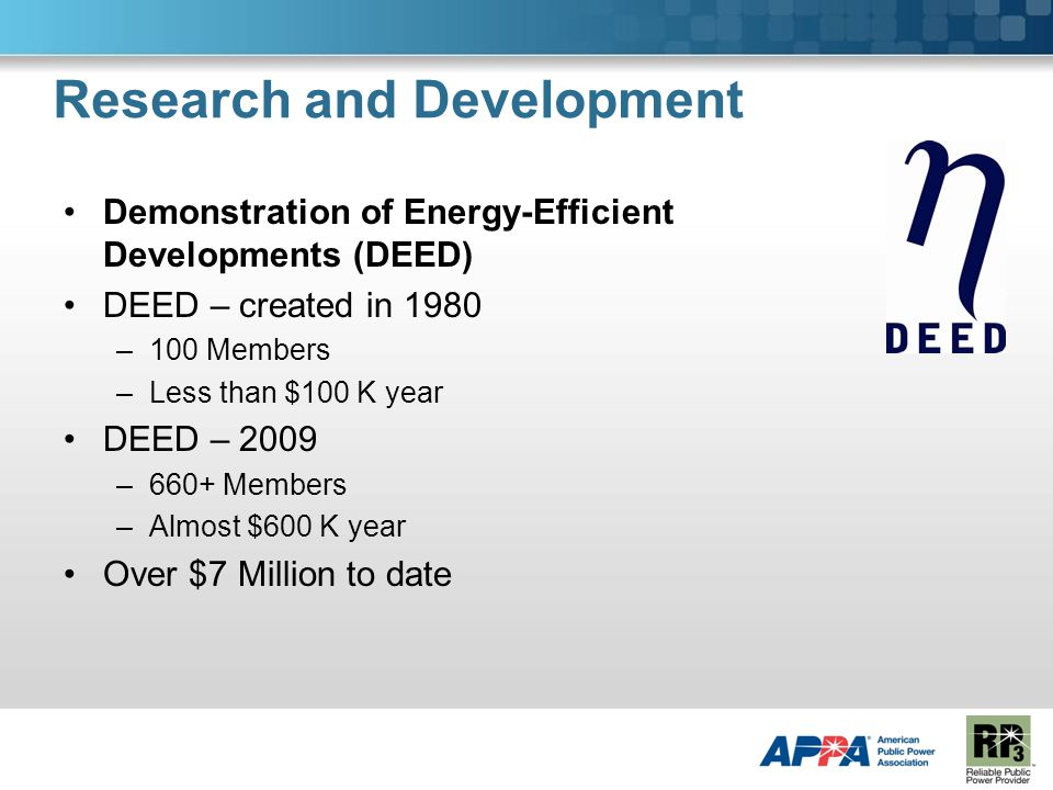 Research and Development Demonstration of Energy-Efficient Developments (DEED) DEED – created in 1980 –100 Members –Less than $100 K year DEED – 2009 –660+ Members –Almost $600 K year Over $7 Million to date