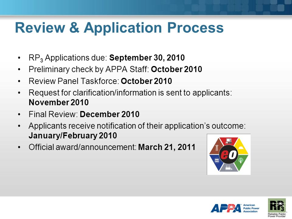 Review & Application Process RP 3 Applications due: September 30, 2010 Preliminary check by APPA Staff: October 2010 Review Panel Taskforce: October 2010 Request for clarification/information is sent to applicants: November 2010 Final Review: December 2010 Applicants receive notification of their application's outcome: January/February 2010 Official award/announcement: March 21, 2011