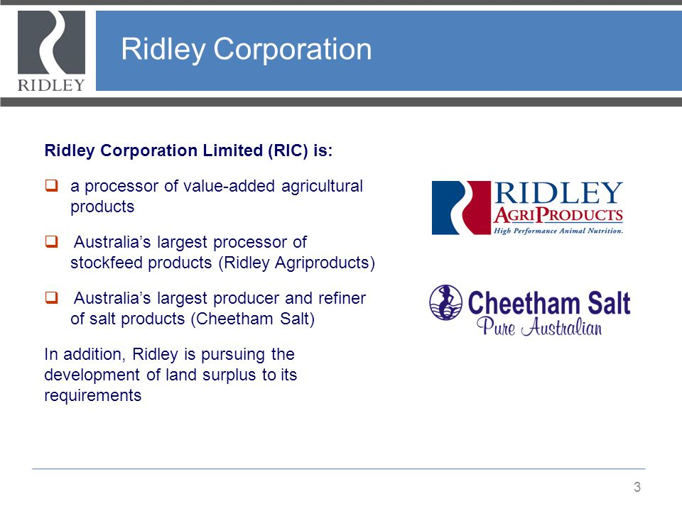 Ridley Corporation 3 Ridley Corporation Limited (RIC) is:  a processor of value-added agricultural products  Australia's largest processor of stockf