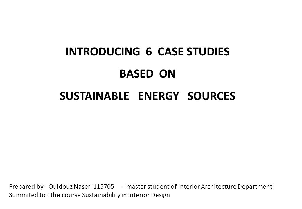 INTRODUCING 6 CASE STUDIES BASED ON SUSTAINABLE ENERGY SOURCES Prepared by : Ouldouz Naseri 115705 - master student of Interior Architecture Department Summited to : the course Sustainability in Interior Design