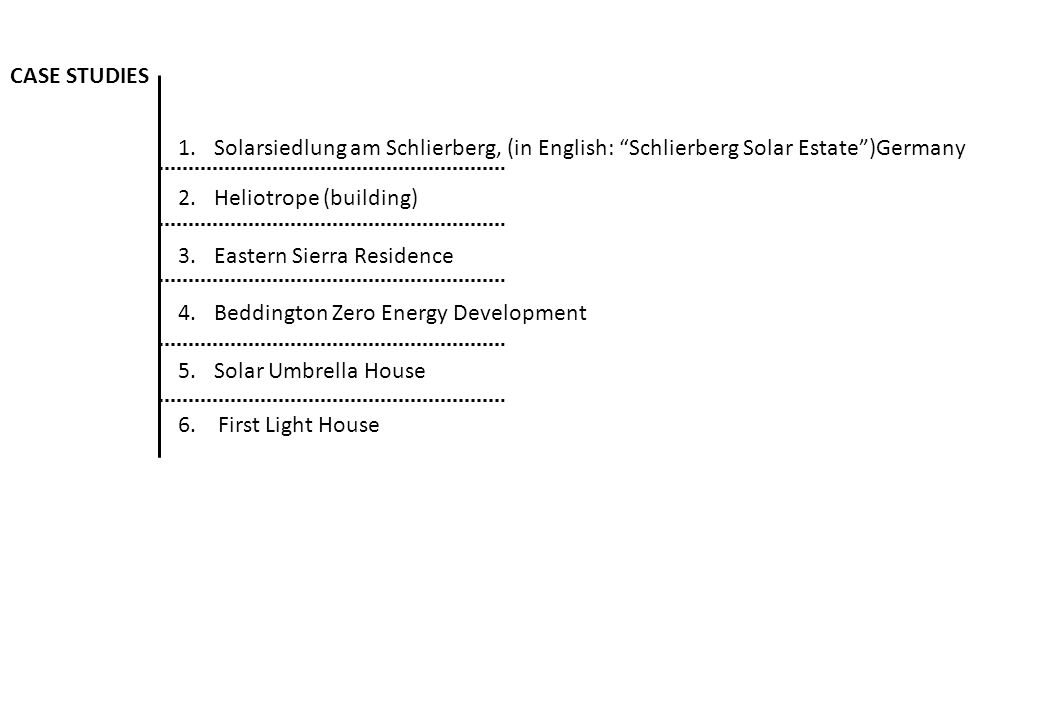 CASE STUDIES 1.Solarsiedlung am Schlierberg, (in English: Schlierberg Solar Estate )Germany 2.Heliotrope (building) 3.Eastern Sierra Residence 4.Beddington Zero Energy Development 5.Solar Umbrella House 6.
