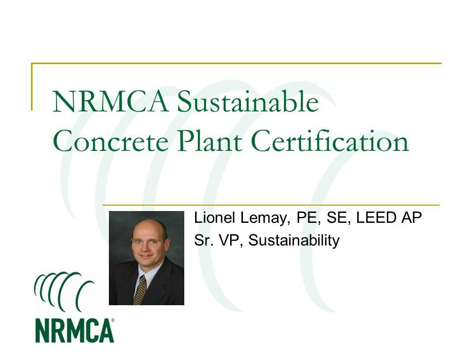 NRMCA Sustainable Concrete Plant Certification Lionel Lemay, PE, SE, LEED AP Sr. VP, Sustainability