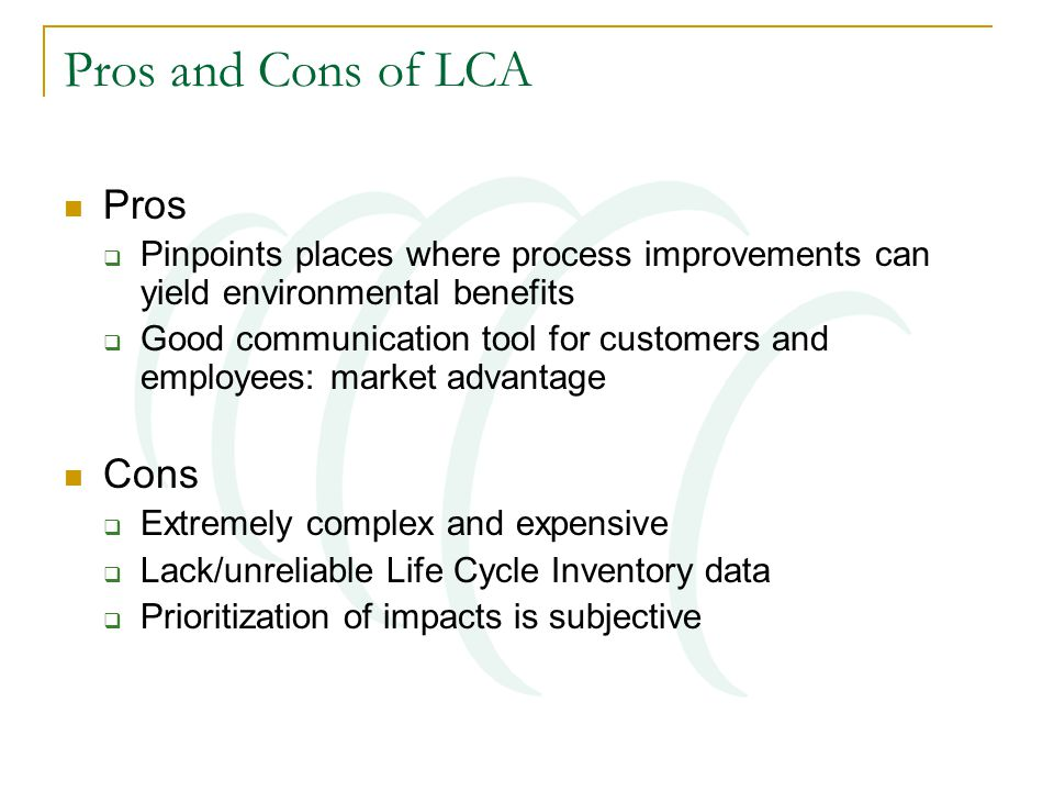 Pros and Cons of LCA Pros  Pinpoints places where process improvements can yield environmental benefits  Good communication tool for customers and e